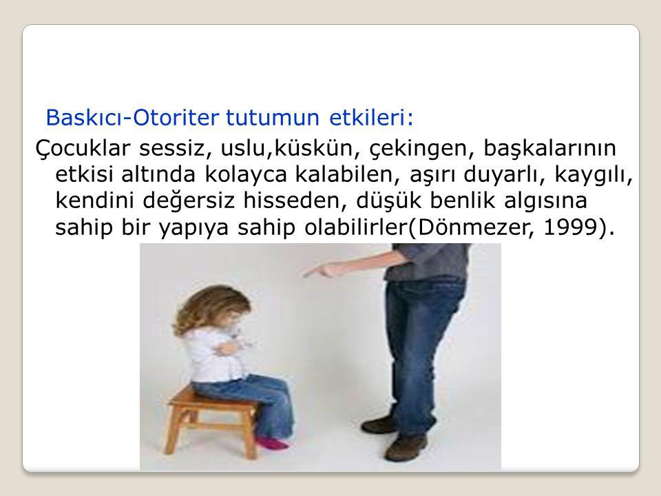Baskıcı-Otoriter tutumun etkileri: Çocuklar sessiz, uslu,küskün, çekingen, başkalarının etkisi altında kolayca kalabilen, aşırı duyarlı, kaygılı, kend