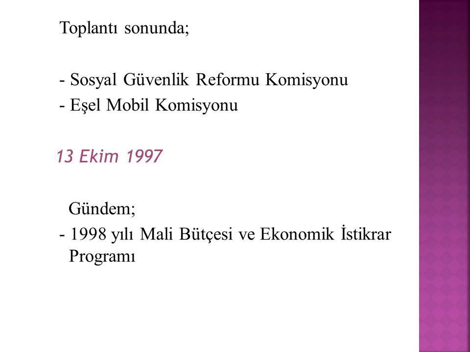 Toplantı sonunda; - Sosyal Güvenlik Reformu Komisyonu - Eşel Mobil Komisyonu 13 Ekim 1997 Gündem; - 1998 yılı Mali Bütçesi ve Ekonomik İstikrar Programı