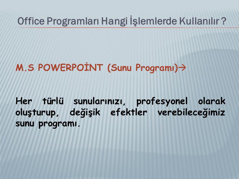 Office Programları Hangi İşlemlerde Kullanılır ? M.S POWERPOİNT (Sunu Programı)  Her türlü sunularınızı, profesyonel olarak oluşturup, değişik efektl