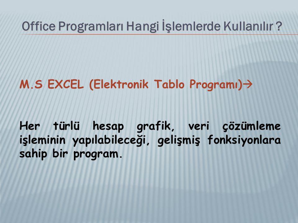Office Programları Hangi İşlemlerde Kullanılır ? M.S EXCEL (Elektronik Tablo Programı)  Her türlü hesap grafik, veri çözümleme işleminin yapılabilece