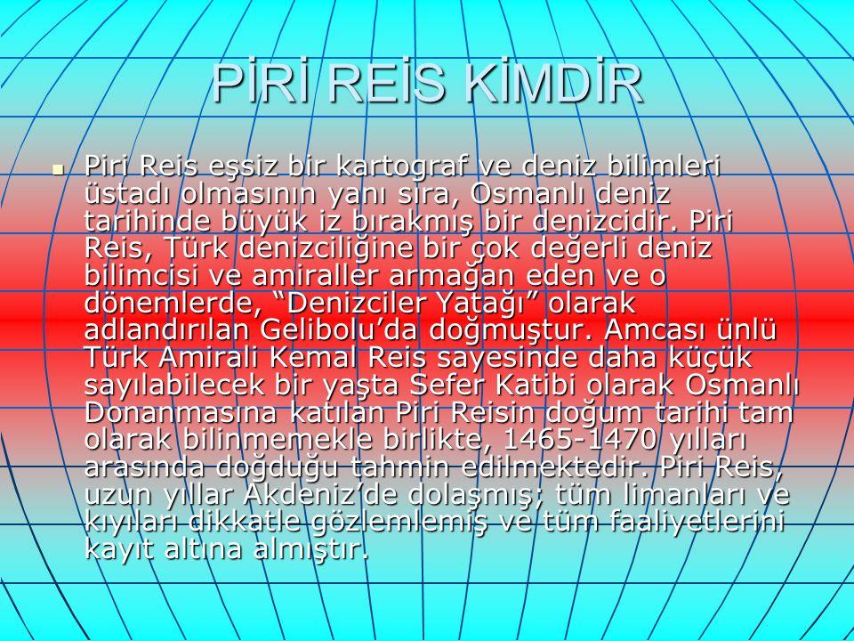 PİRİ REİS KİMDİR Piri Reis eşsiz bir kartograf ve deniz bilimleri üstadı olmasının yanı sıra, Osmanlı deniz tarihinde büyük iz bırakmış bir denizcidir