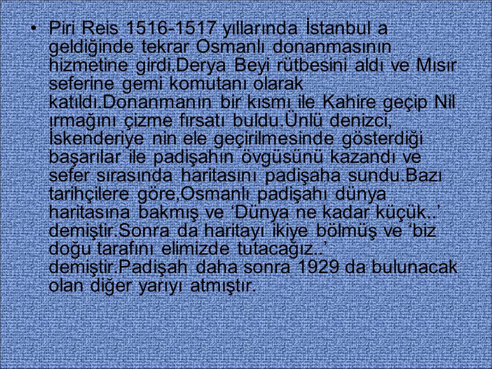 Piri Reis 1516-1517 yıllarında İstanbul a geldiğinde tekrar Osmanlı donanmasının hizmetine girdi.Derya Beyi rütbesini aldı ve Mısır seferine gemi komu