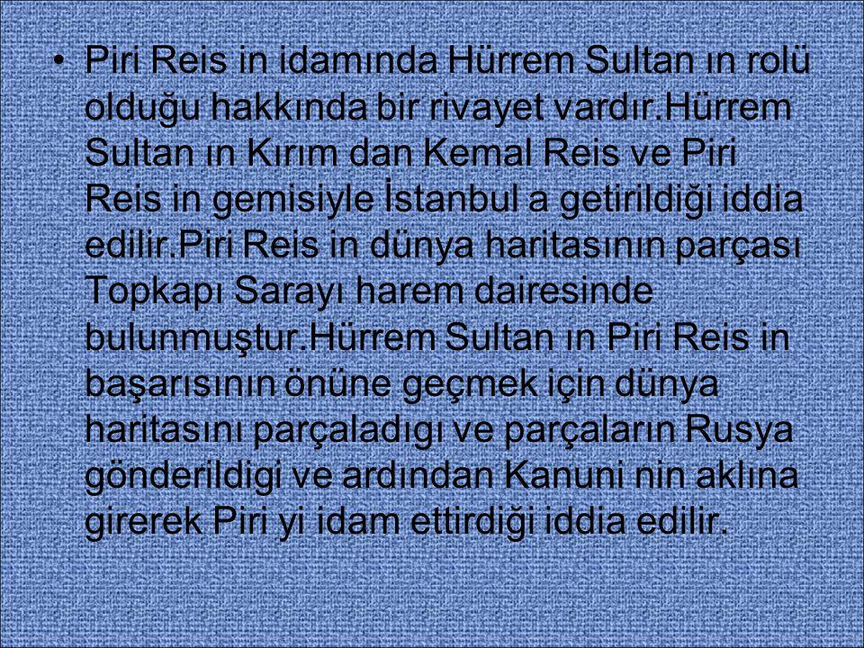 Piri Reis in idamında Hürrem Sultan ın rolü olduğu hakkında bir rivayet vardır.Hürrem Sultan ın Kırım dan Kemal Reis ve Piri Reis in gemisiyle İstanbul a getirildiği iddia edilir.Piri Reis in dünya haritasının parçası Topkapı Sarayı harem dairesinde bulunmuştur.Hürrem Sultan ın Piri Reis in başarısının önüne geçmek için dünya haritasını parçaladıgı ve parçaların Rusya gönderildigi ve ardından Kanuni nin aklına girerek Piri yi idam ettirdiği iddia edilir.