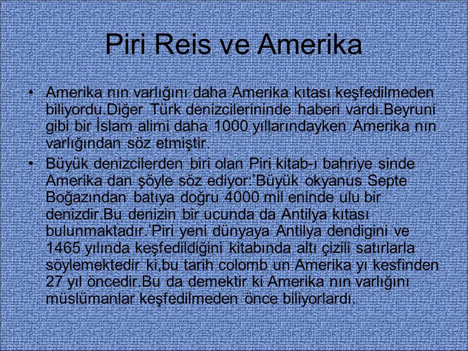 Piri Reis ve Amerika Amerika nın varlığını daha Amerika kıtası keşfedilmeden biliyordu.Diğer Türk denizcilerininde haberi vardı.Beyruni gibi bir İslam
