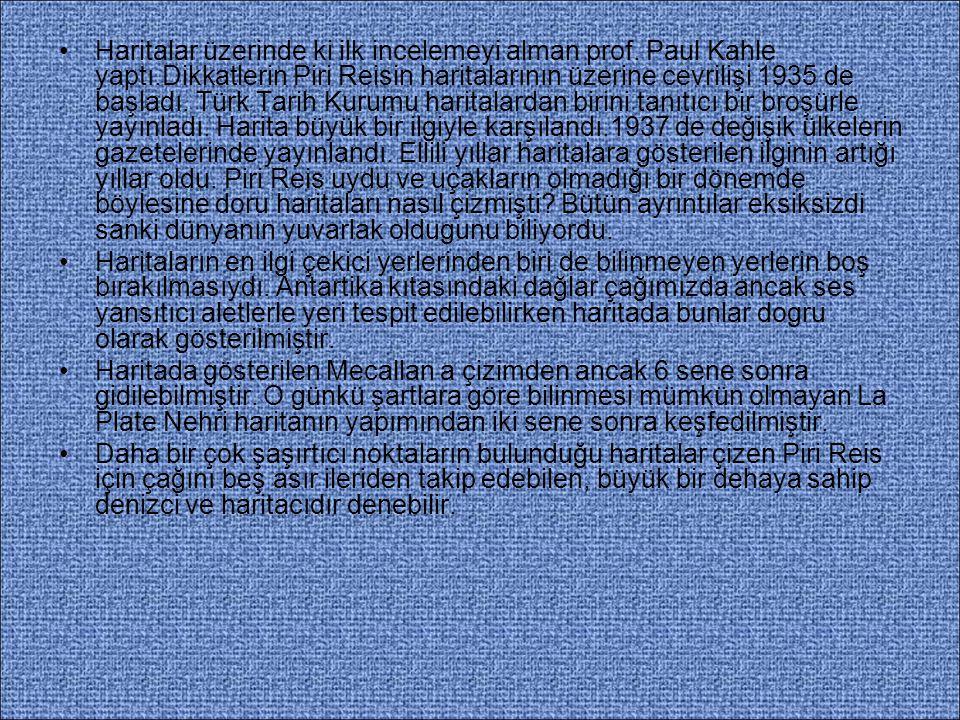 Haritalar üzerinde ki ilk incelemeyi alman prof. Paul Kahle yaptı.Dikkatlerin Piri Reisin haritalarının üzerine cevrilişi 1935 de başladı. Türk Tarih