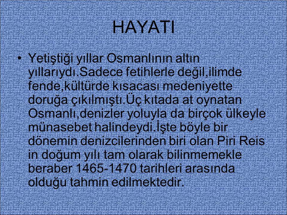 HAYATI Yetiştiği yıllar Osmanlının altın yıllarıydı.Sadece fetihlerle değil,ilimde fende,kültürde kısacası medeniyette doruğa çıkılmıştı.Üç kıtada at oynatan Osmanlı,denizler yoluyla da birçok ülkeyle münasebet halindeydi.İşte böyle bir dönemin denizcilerinden biri olan Piri Reis in doğum yılı tam olarak bilinmemekle beraber 1465-1470 tarihleri arasında olduğu tahmin edilmektedir.