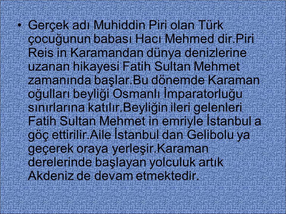 Gerçek adı Muhiddin Piri olan Türk çocuğunun babası Hacı Mehmed dir.Piri Reis in Karamandan dünya denizlerine uzanan hikayesi Fatih Sultan Mehmet zama