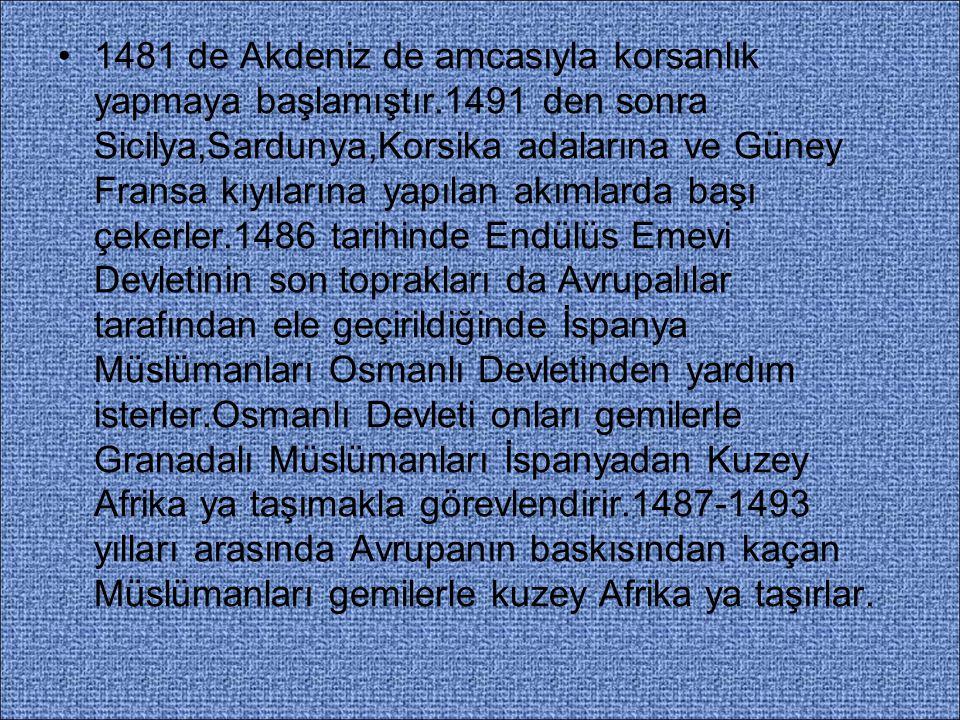 1481 de Akdeniz de amcasıyla korsanlık yapmaya başlamıştır.1491 den sonra Sicilya,Sardunya,Korsika adalarına ve Güney Fransa kıyılarına yapılan akımlarda başı çekerler.1486 tarihinde Endülüs Emevi Devletinin son toprakları da Avrupalılar tarafından ele geçirildiğinde İspanya Müslümanları Osmanlı Devletinden yardım isterler.Osmanlı Devleti onları gemilerle Granadalı Müslümanları İspanyadan Kuzey Afrika ya taşımakla görevlendirir.1487-1493 yılları arasında Avrupanın baskısından kaçan Müslümanları gemilerle kuzey Afrika ya taşırlar.