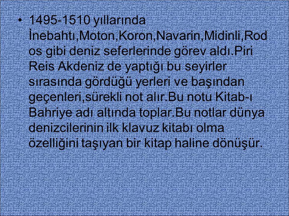 1495-1510 yıllarında İnebahtı,Moton,Koron,Navarin,Midinli,Rod os gibi deniz seferlerinde görev aldı.Piri Reis Akdeniz de yaptığı bu seyirler sırasında gördüğü yerleri ve başından geçenleri,sürekli not alır.Bu notu Kitab-ı Bahriye adı altında toplar.Bu notlar dünya denizcilerinin ilk klavuz kitabı olma özelliğini taşıyan bir kitap haline dönüşür.
