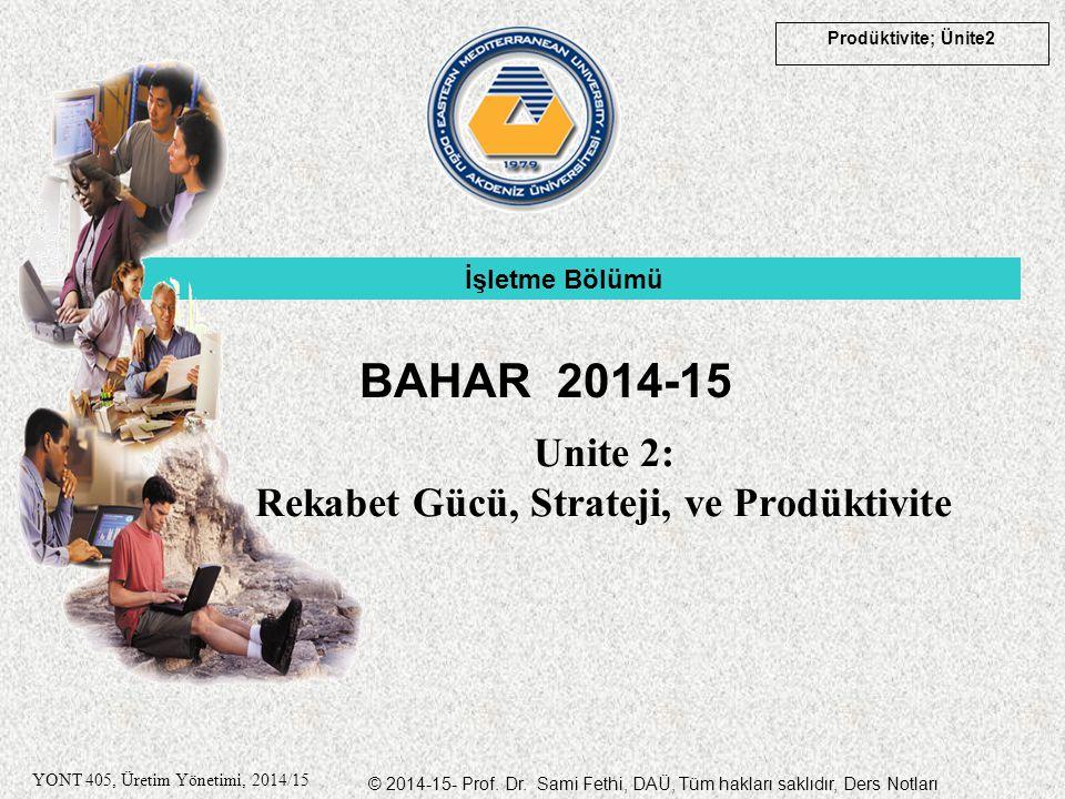 © 2014-15- Prof. Dr. Sami Fethi, DAÜ, Tüm hakları saklıdır, Ders Notları Prodüktivite; Ünite2 YONT 405, Üretim Yönetimi, 2014/15 Unite 2: Rekabet Gücü