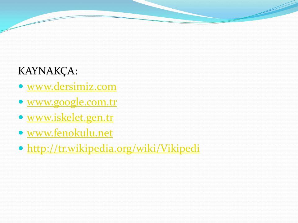 KAYNAKÇA: www.dersimiz.com www.google.com.tr www.iskelet.gen.tr www.fenokulu.net http://tr.wikipedia.org/wiki/Vikipedi