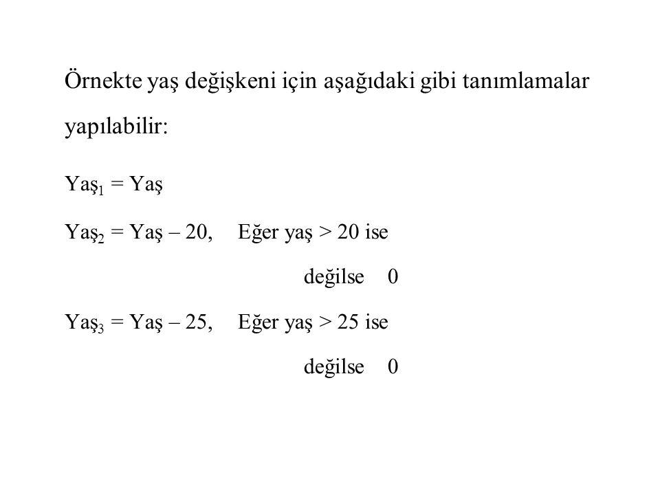 Örnekte yaş değişkeni için aşağıdaki gibi tanımlamalar yapılabilir: Yaş 1 = Yaş Yaş 2 = Yaş – 20,Eğer yaş > 20 ise değilse 0 Yaş 3 = Yaş – 25,Eğer yaş