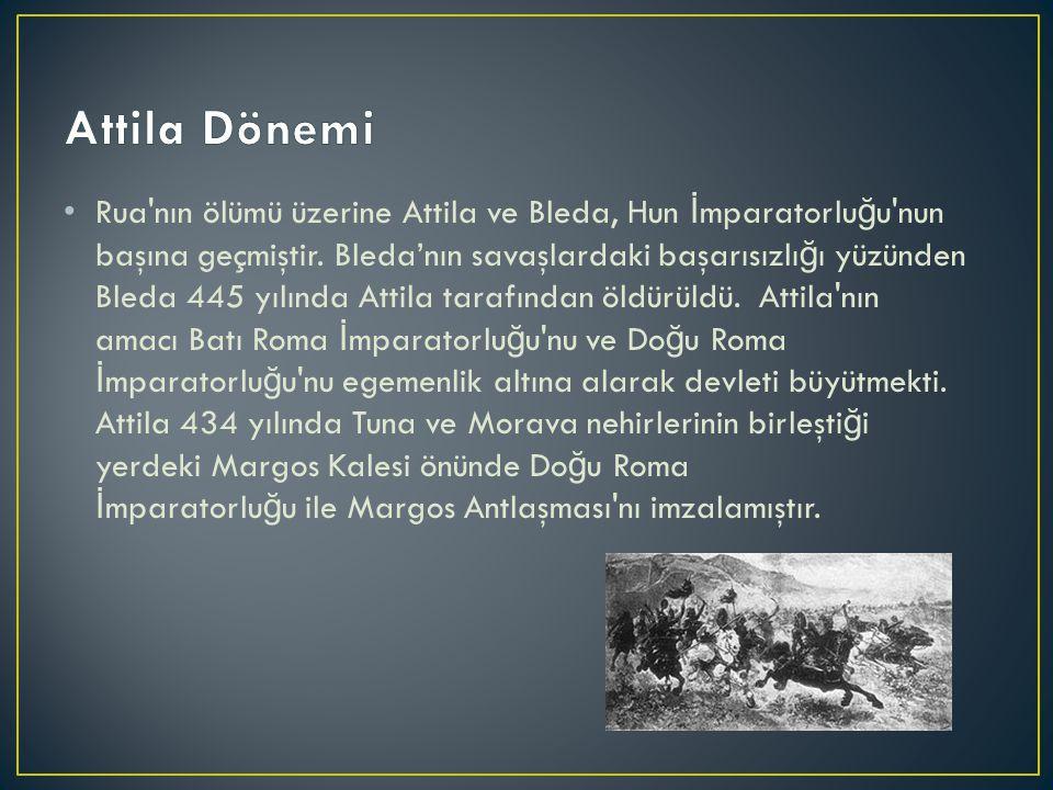Rua'nın ölümü üzerine Attila ve Bleda, Hun İ mparatorlu ğ u'nun başına geçmiştir. Bleda'nın savaşlardaki başarısızlı ğ ı yüzünden Bleda 445 yılında At
