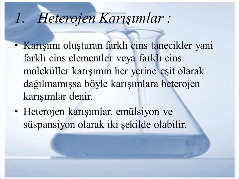 1. Heterojen Karışımlar : Karışımı oluşturan farklı cins tanecikler yani farklı cins elementler veya farklı cins moleküller karışımın her yerine eşit