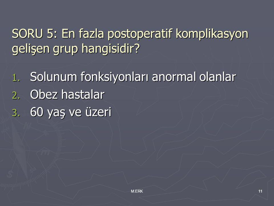 M.ERK11 SORU 5: En fazla postoperatif komplikasyon gelişen grup hangisidir? 1. Solunum fonksiyonları anormal olanlar 2. Obez hastalar 3. 60 yaş ve üze