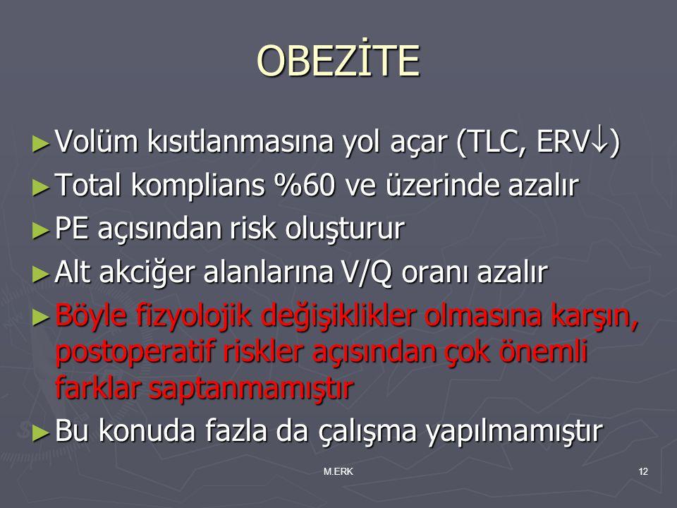M.ERK12 OBEZİTE ► Volüm kısıtlanmasına yol açar (TLC, ERV  ) ► Total komplians %60 ve üzerinde azalır ► PE açısından risk oluşturur ► Alt akciğer ala