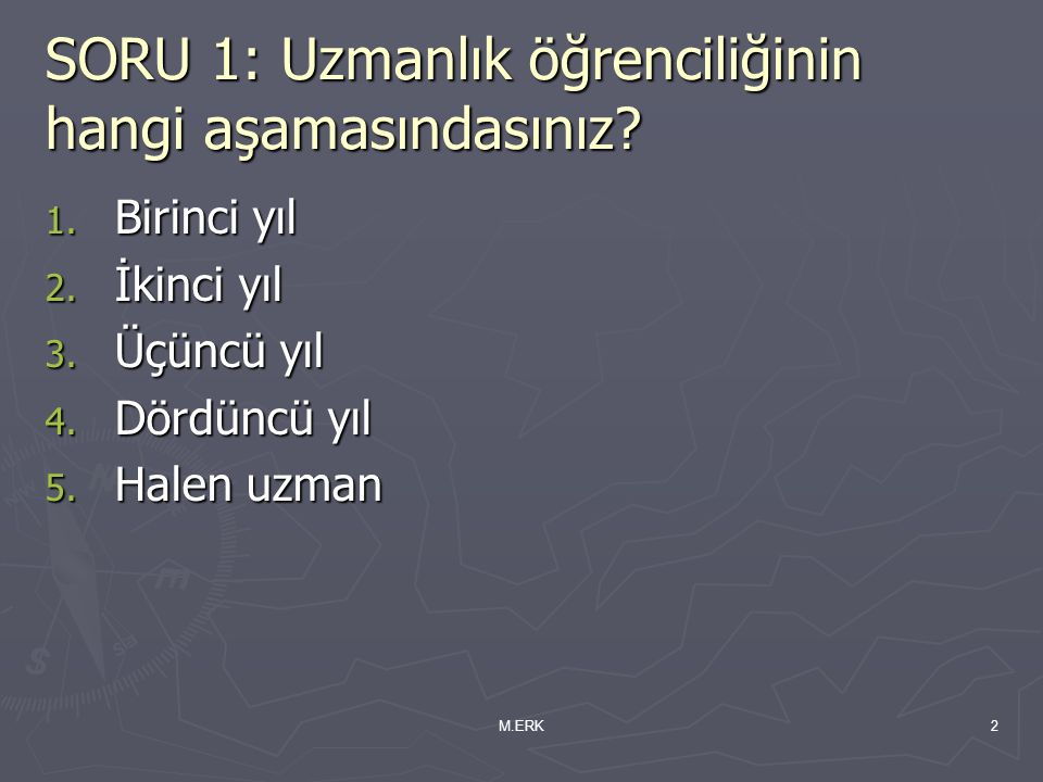 M.ERK2 SORU 1: Uzmanlık öğrenciliğinin hangi aşamasındasınız? 1. Birinci yıl 2. İkinci yıl 3. Üçüncü yıl 4. Dördüncü yıl 5. Halen uzman