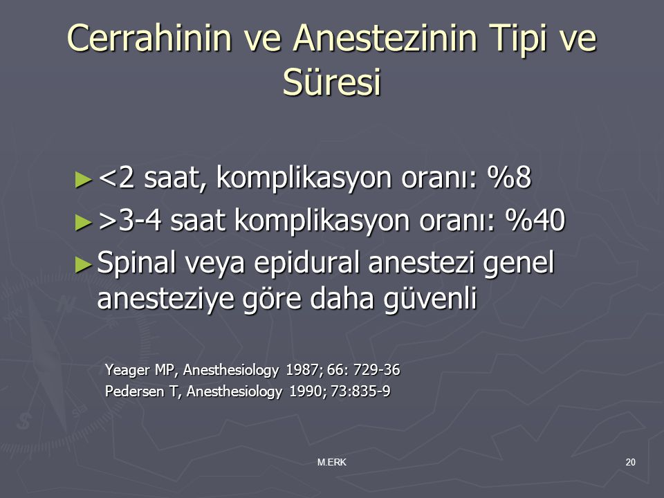M.ERK20 Cerrahinin ve Anestezinin Tipi ve Süresi ► <2 saat, komplikasyon oranı: %8 ► >3-4 saat komplikasyon oranı: %40 ► Spinal veya epidural anestezi