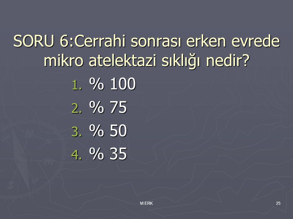M.ERK25 SORU 6:Cerrahi sonrası erken evrede mikro atelektazi sıklığı nedir? 1. % 100 2. % 75 3. % 50 4. % 35