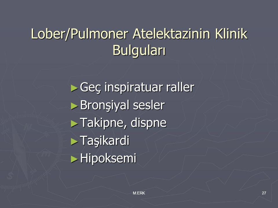M.ERK27 Lober/Pulmoner Atelektazinin Klinik Bulguları ► Geç inspiratuar raller ► Bronşiyal sesler ► Takipne, dispne ► Taşikardi ► Hipoksemi