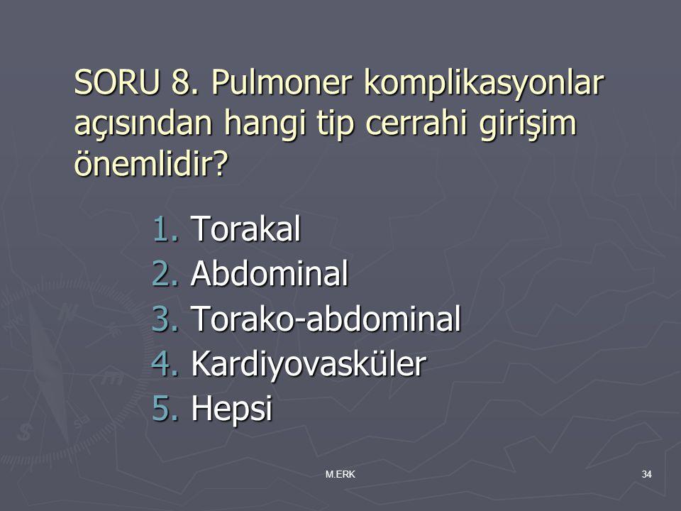 M.ERK34 SORU 8. Pulmoner komplikasyonlar açısından hangi tip cerrahi girişim önemlidir? 1.Torakal 2.Abdominal 3.Torako-abdominal 4.Kardiyovasküler 5.H