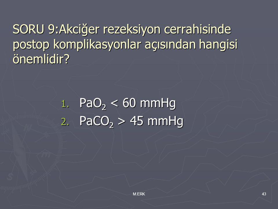 M.ERK43 SORU 9:Akciğer rezeksiyon cerrahisinde postop komplikasyonlar açısından hangisi önemlidir? 1. PaO 2 < 60 mmHg 2. PaCO 2 > 45 mmHg