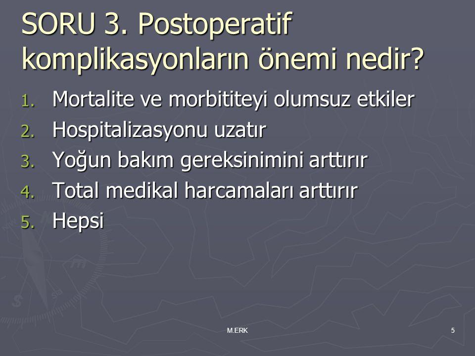 M.ERK5 SORU 3. Postoperatif komplikasyonların önemi nedir? 1. Mortalite ve morbititeyi olumsuz etkiler 2. Hospitalizasyonu uzatır 3. Yoğun bakım gerek