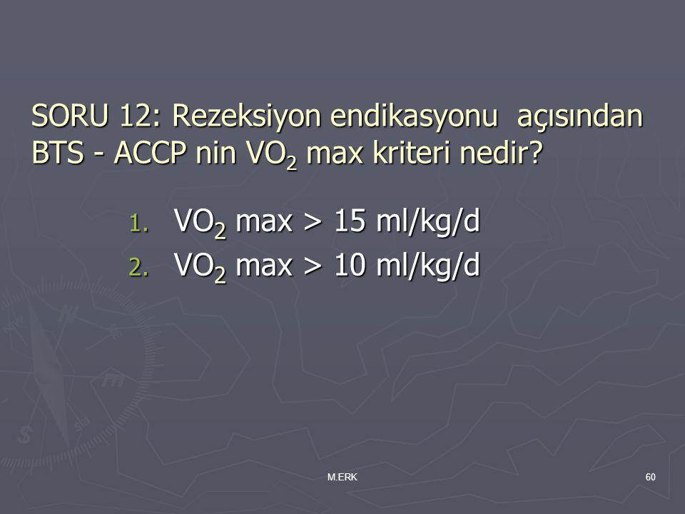 M.ERK60 SORU 12: Rezeksiyon endikasyonu açısından BTS - ACCP nin VO 2 max kriteri nedir? 1. VO 2 max > 15 ml/kg/d 2. VO 2 max > 10 ml/kg/d