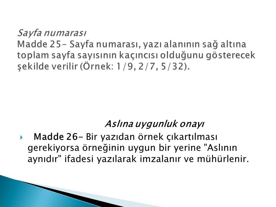 Aslına uygunluk onayı  Madde 26- Bir yazıdan örnek çıkartılması gerekiyorsa örneğinin uygun bir yerine Aslının aynıdır ifadesi yazılarak imzalanır ve mühürlenir.