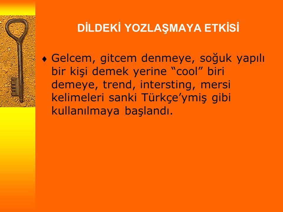 DİLDEKİ YOZLAŞMAYA ETKİSİ  Gelcem, gitcem denmeye, soğuk yapılı bir kişi demek yerine cool biri demeye, trend, intersting, mersi kelimeleri sanki Türkçe'ymiş gibi kullanılmaya başlandı.