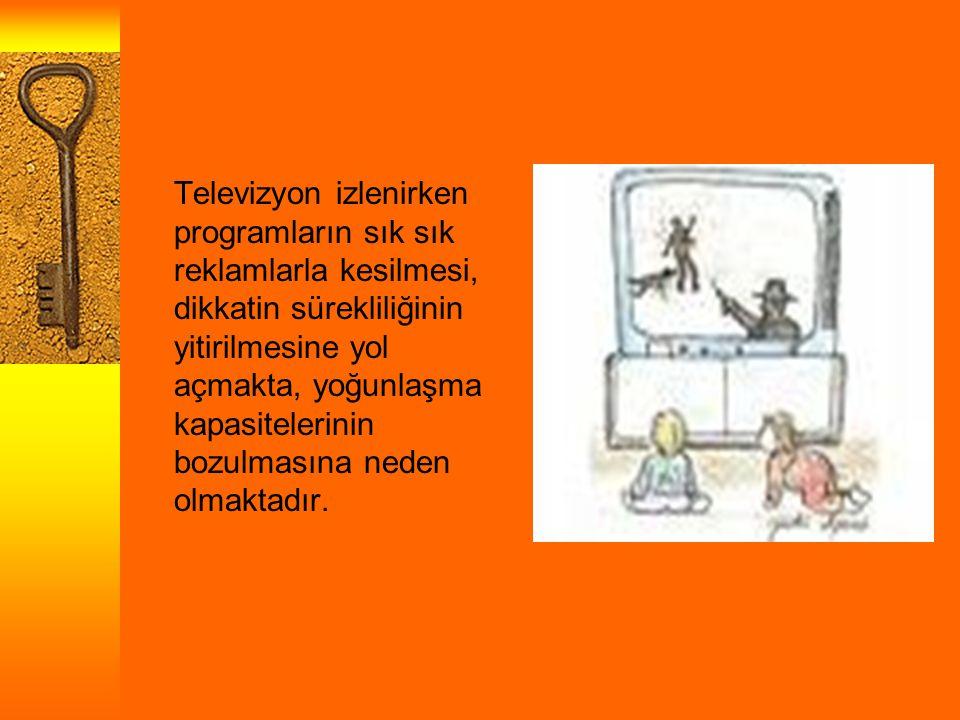 Televizyon izlenirken programların sık sık reklamlarla kesilmesi, dikkatin sürekliliğinin yitirilmesine yol açmakta, yoğunlaşma kapasitelerinin bozulmasına neden olmaktadır.