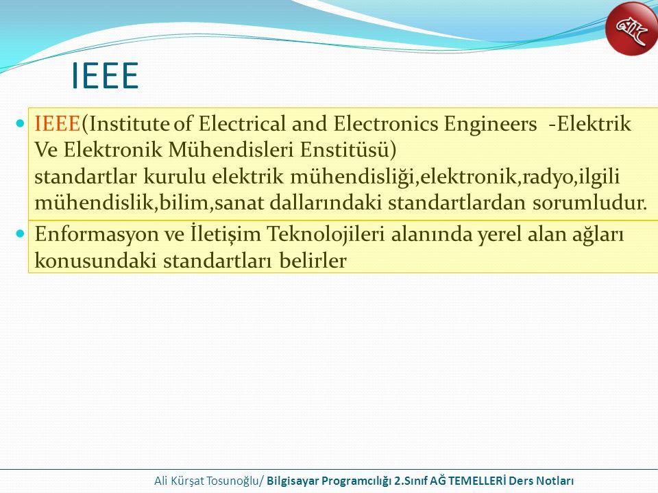 Ali Kürşat Tosunoğlu/ Bilgisayar Programcılığı 2.Sınıf AĞ TEMELLERİ Ders Notları IEEE IEEE(Institute of Electrical and Electronics Engineers -Elektrik Ve Elektronik Mühendisleri Enstitüsü) standartlar kurulu elektrik mühendisliği,elektronik,radyo,ilgili mühendislik,bilim,sanat dallarındaki standartlardan sorumludur.