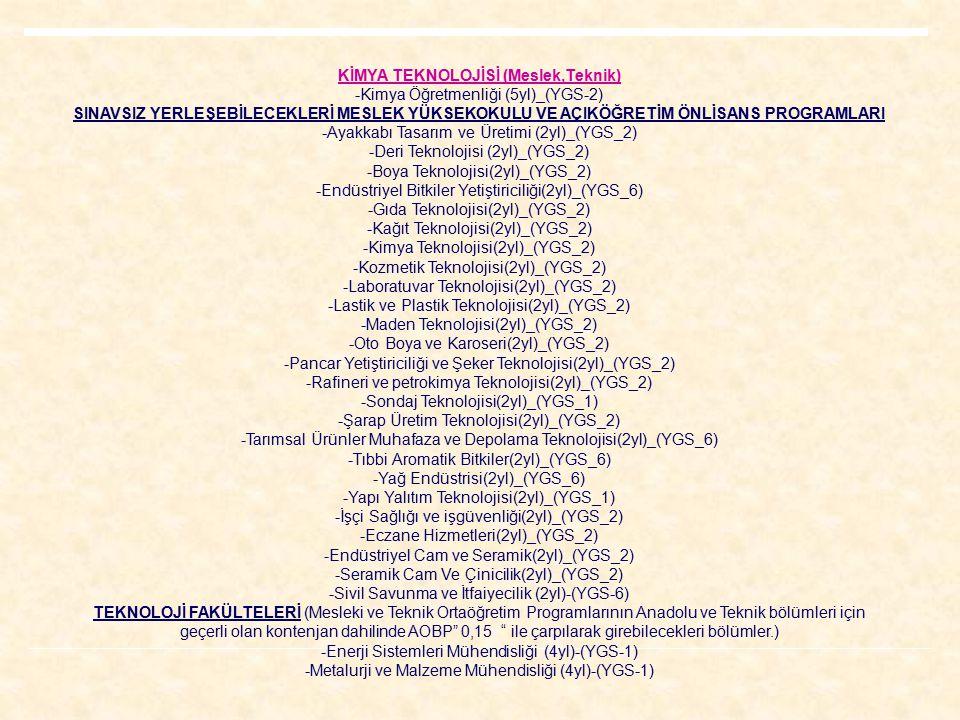 KİMYA TEKNOLOJİSİ (Meslek,Teknik) -Kimya Öğretmenliği (5yl)_(YGS-2) SINAVSIZ YERLEŞEBİLECEKLERİ MESLEK YÜKSEKOKULU VE AÇIKÖĞRETİM ÖNLİSANS PROGRAMLARI -Ayakkabı Tasarım ve Üretimi (2yl)_(YGS_2) -Deri Teknolojisi (2yl)_(YGS_2) -Boya Teknolojisi(2yl)_(YGS_2) -Endüstriyel Bitkiler Yetiştiriciliği(2yl)_(YGS_6) -Gıda Teknolojisi(2yl)_(YGS_2) -Kağıt Teknolojisi(2yl)_(YGS_2) -Kimya Teknolojisi(2yl)_(YGS_2) -Kozmetik Teknolojisi(2yl)_(YGS_2) -Laboratuvar Teknolojisi(2yl)_(YGS_2) -Lastik ve Plastik Teknolojisi(2yl)_(YGS_2) -Maden Teknolojisi(2yl)_(YGS_2) -Oto Boya ve Karoseri(2yl)_(YGS_2) -Pancar Yetiştiriciliği ve Şeker Teknolojisi(2yl)_(YGS_2) -Rafineri ve petrokimya Teknolojisi(2yl)_(YGS_2) -Sondaj Teknolojisi(2yl)_(YGS_1) -Şarap Üretim Teknolojisi(2yl)_(YGS_2) -Tarımsal Ürünler Muhafaza ve Depolama Teknolojisi(2yl)_(YGS_6) -Tıbbi Aromatik Bitkiler(2yl)_(YGS_6) -Yağ Endüstrisi(2yl)_(YGS_6) -Yapı Yalıtım Teknolojisi(2yl)_(YGS_1) -İşçi Sağlığı ve işgüvenliği(2yl)_(YGS_2) -Eczane Hizmetleri(2yl)_(YGS_2) -Endüstriyel Cam ve Seramik(2yl)_(YGS_2) -Seramik Cam Ve Çinicilik(2yl)_(YGS_2) -Sivil Savunma ve İtfaiyecilik (2yl)-(YGS-6) TEKNOLOJİ FAKÜLTELERİ (Mesleki ve Teknik Ortaöğretim Programlarının Anadolu ve Teknik bölümleri için geçerli olan kontenjan dahilinde AOBP 0,15 ile çarpılarak girebilecekleri bölümler.) -Enerji Sistemleri Mühendisliği (4yl)-(YGS-1) -Metalurji ve Malzeme Mühendisliği (4yl)-(YGS-1)