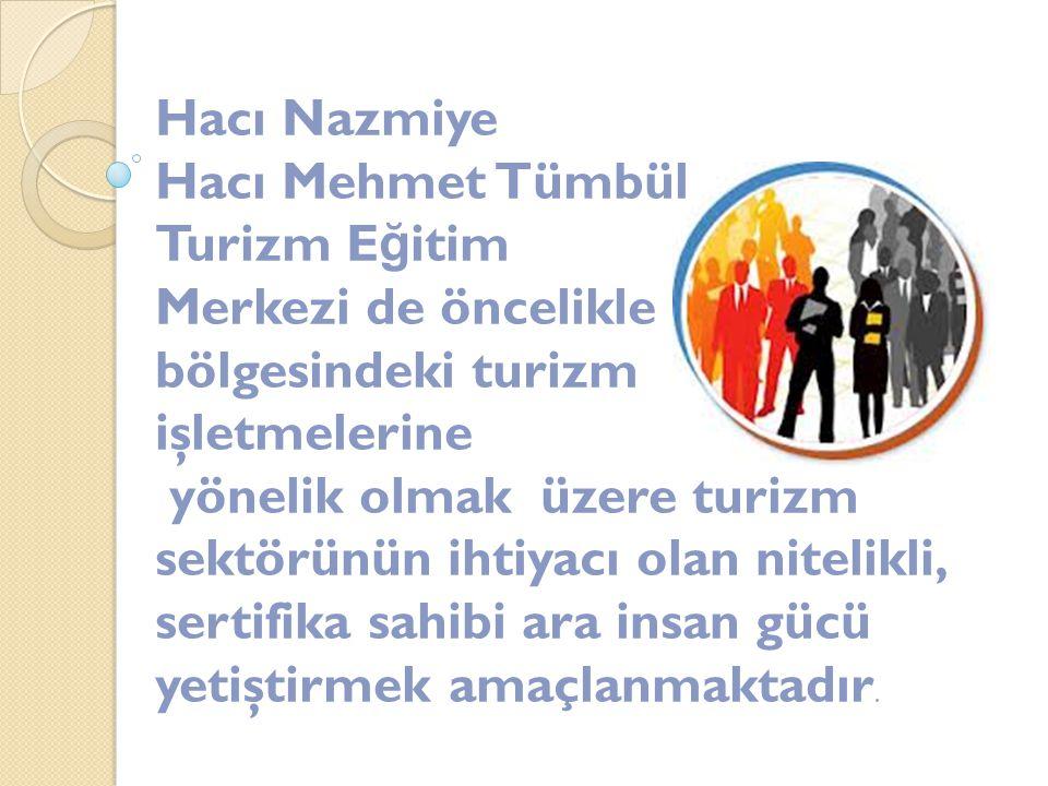 Hacı Nazmiye Hacı Mehmet Tümbül Turizm E ğ itim Merkezi de öncelikle bölgesindeki turizm işletmelerine yönelik olmak üzere turizm sektörünün ihtiyacı