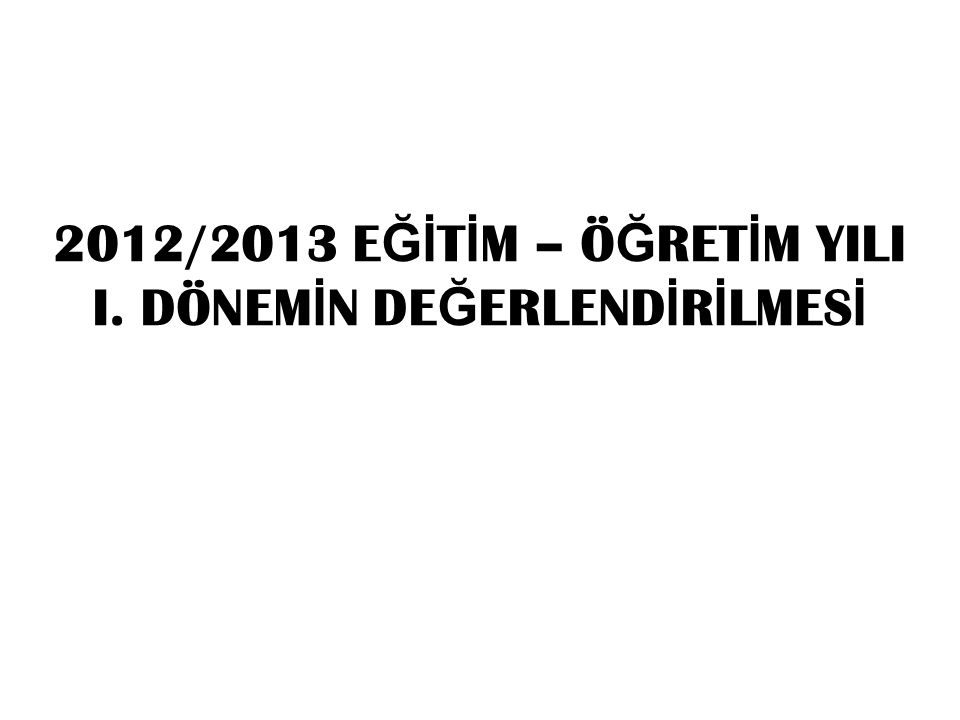 2012/2013 E Ğİ T İ M – Ö Ğ RET İ M YILI I. DÖNEM İ N DE Ğ ERLEND İ R İ LMES İ