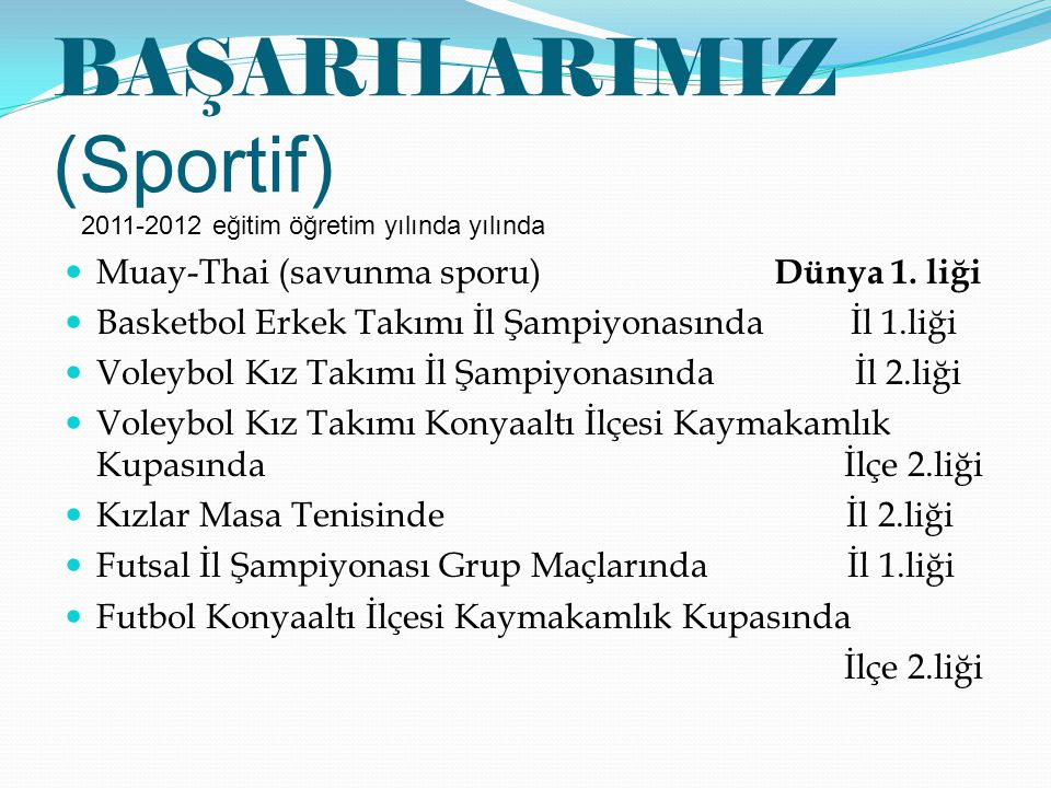 BAŞARILARIMIZ (Sportif) Muay-Thai (savunma sporu) Dünya 1. liği Basketbol Erkek Takımı İl Şampiyonasında İl 1.liği Voleybol Kız Takımı İl Şampiyonasın
