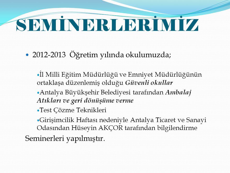 SEMİNERLERİMİZ 2012-2013 Öğretim yılında okulumuzda; İl Milli Eğitim Müdürlüğü ve Emniyet Müdürlüğünün ortaklaşa düzenlemiş olduğu Güvenli okullar Antalya Büyükşehir Belediyesi tarafından Ambalaj Atıkları ve geri dönüşüme verme Test Çözme Teknikleri Girişimcilik Haftası nedeniyle Antalya Ticaret ve Sanayi Odasından Hüseyin AKÇOR tarafından bilgilendirme Seminerleri yapılmıştır.