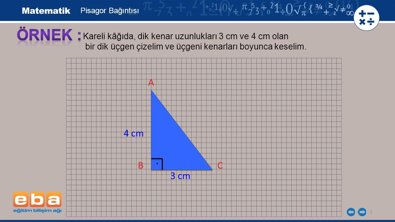 2 Kareli kâğıda, dik kenar uzunlukları 3 cm ve 4 cm olan bir dik üçgen çizelim ve üçgeni kenarları boyunca keselim. A B 4 cm 5 cm E 3 cm B C Pisagor B
