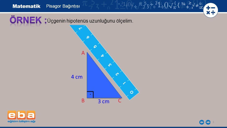 3 Üçgenin hipotenüs uzunluğunu ölçelim. A B 4 cm 5 cm E 3 cm B C Pisagor Bağıntısı.