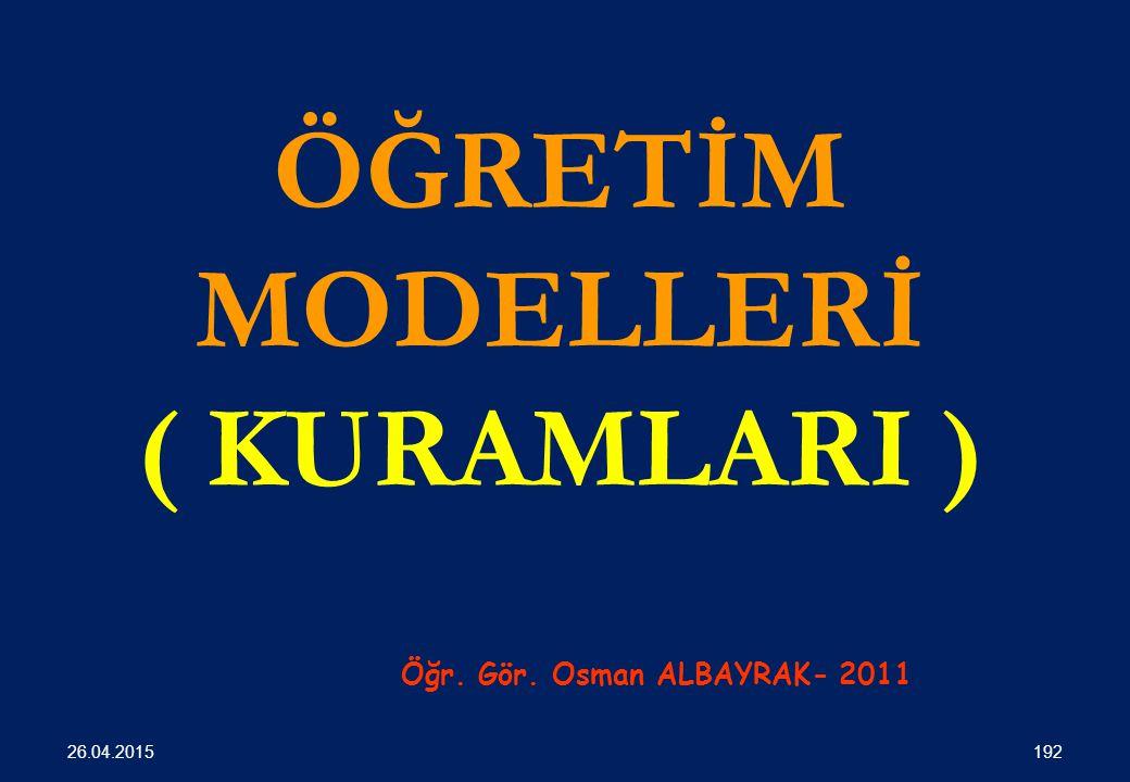 ÖĞRETİM MODELLERİ ( KURAMLARI ) Öğr. Gör. Osman ALBAYRAK- 2011 192 26.04.2015