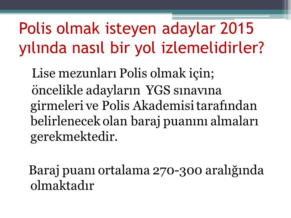 Polis olmak isteyen adaylar 2015 yılında nasıl bir yol izlemelidirler? Lise mezunları Polis olmak için; öncelikle adayların YGS sınavına girmeleri ve