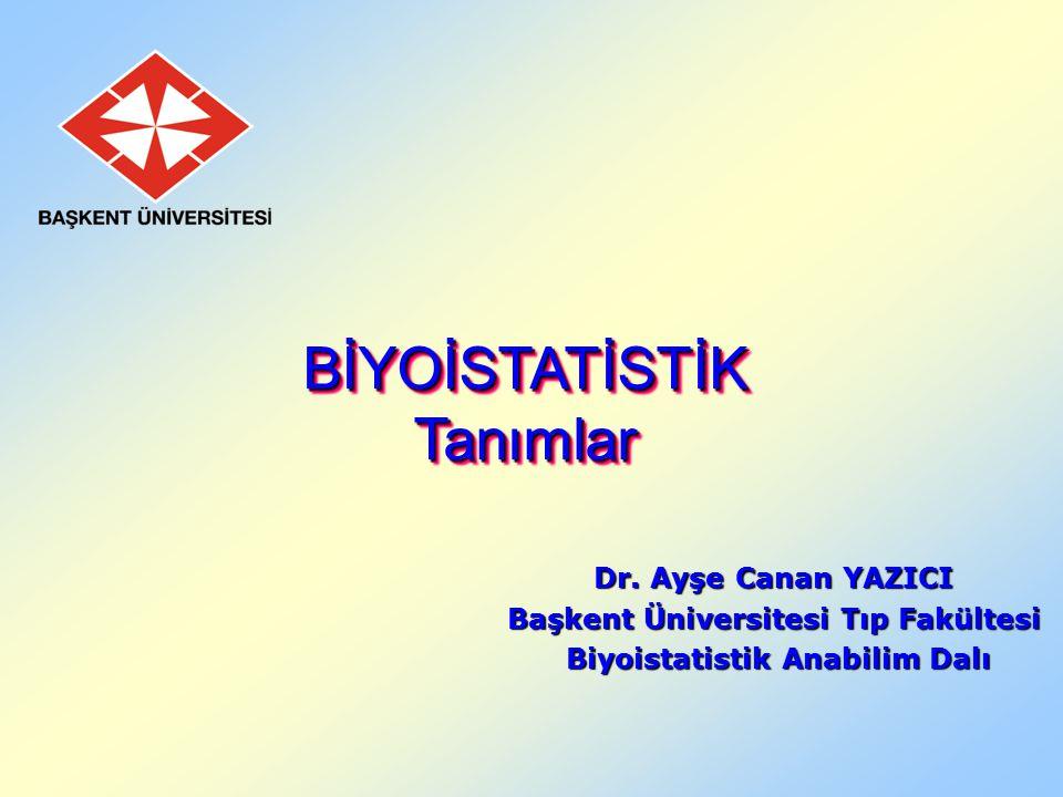 Dr. Ayşe Canan YAZICI Başkent Üniversitesi Tıp Fakültesi Biyoistatistik Anabilim Dalı Biyoistatistik Anabilim Dalı BİYOİSTATİSTİK Tanımlar BİYOİSTATİS