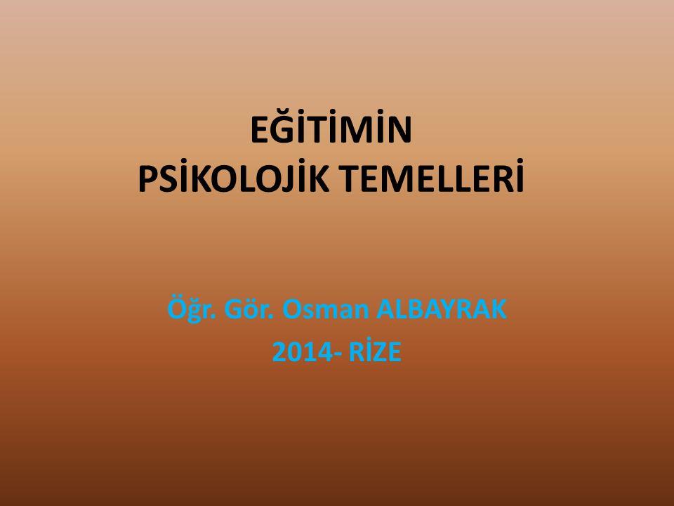 EĞİTİMİN PSİKOLOJİK TEMELLERİ Öğr. Gör. Osman ALBAYRAK 2014- RİZE