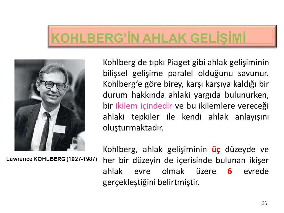 36 KOHLBERG'İN AHLAK GELİŞİMİ Kohlberg de tıpkı Piaget gibi ahlak gelişiminin bilişsel gelişime paralel olduğunu savunur.