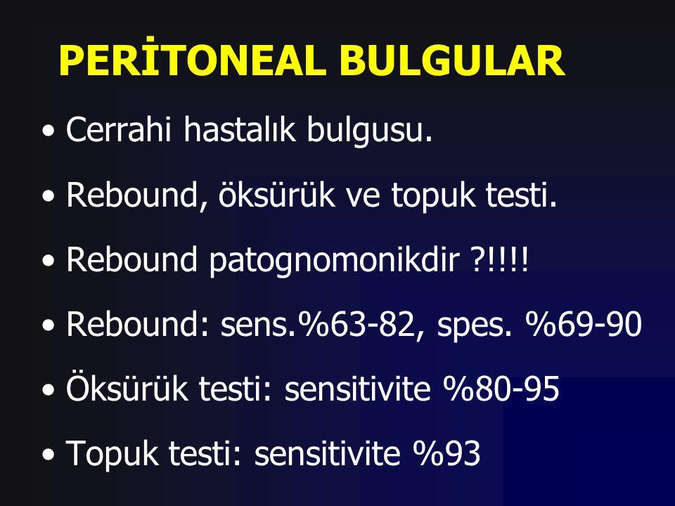 PERİTONEAL BULGULAR Cerrahi hastalık bulgusu. Rebound, öksürük ve topuk testi. Rebound patognomonikdir ?!!!! Rebound: sens.%63-82, spes. %69-90 Öksürü