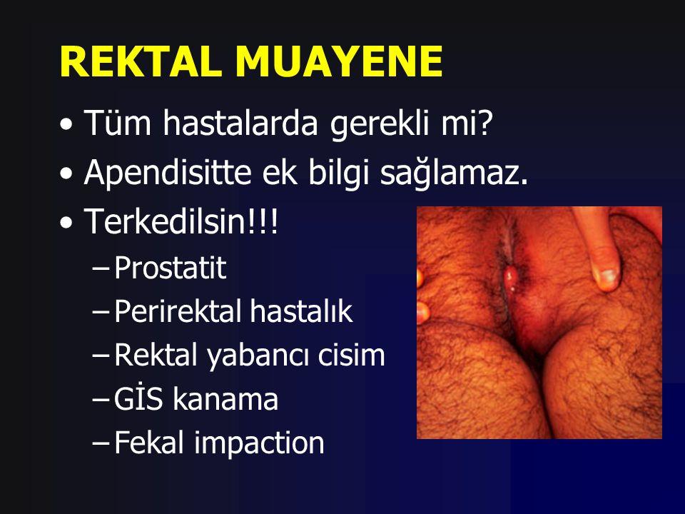 REKTAL MUAYENE Tüm hastalarda gerekli mi? Apendisitte ek bilgi sağlamaz. Terkedilsin!!! –Prostatit –Perirektal hastalık –Rektal yabancı cisim –GİS kan