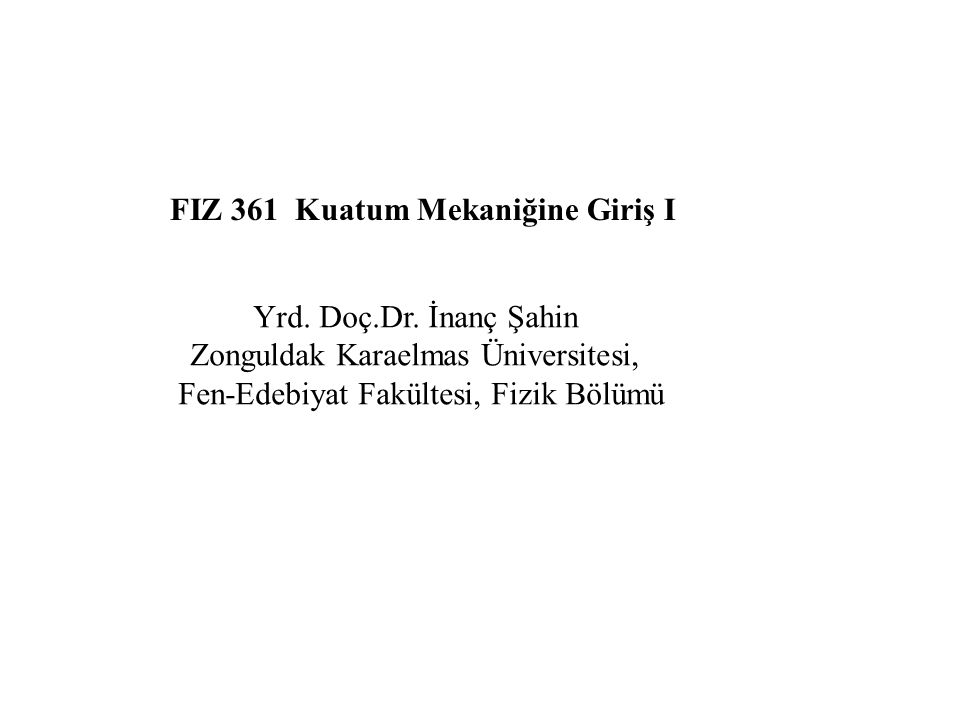 FIZ 361 Kuatum Mekaniğine Giriş I Yrd. Doç.Dr. İnanç Şahin Zonguldak Karaelmas Üniversitesi, Fen-Edebiyat Fakültesi, Fizik Bölümü