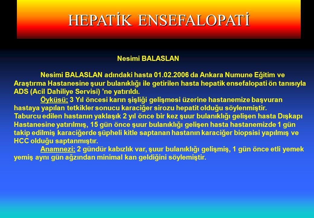 HEPATİK ENSEFALOPATİ Nesimi BALASLAN Nesimi BALASLAN adındaki hasta 01.02.2006 da Ankara Numune Eğitim ve Araştırma Hastanesine şuur bulanıklığı ile getirilen hasta hepatik ensefalopati ön tanısıyla ADS (Acil Dahiliye Servisi) 'ne yatırıldı.