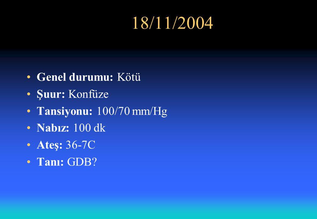 18/11/2004 Genel durumu: Kötü Şuur: Konfüze Tansiyonu: 100/70 mm/Hg Nabız: 100 dk Ateş: 36-7C Tanı: GDB?