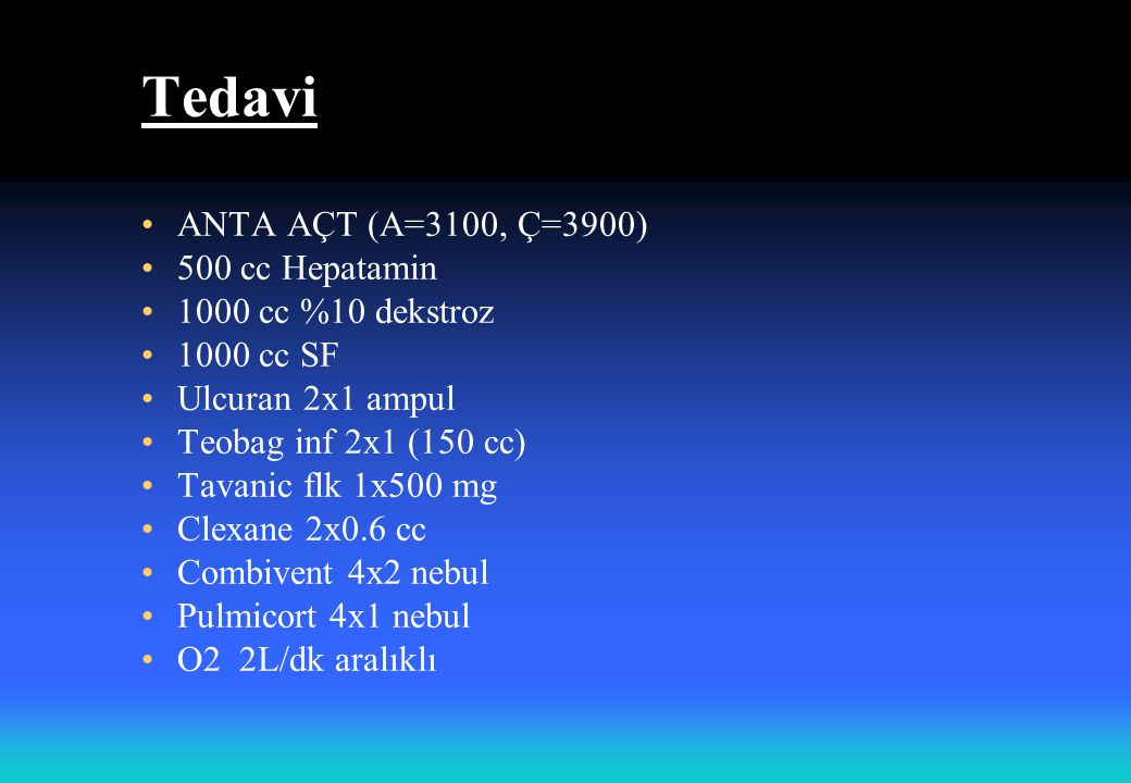 Tedavi ANTA AÇT (A=3100, Ç=3900) 500 cc Hepatamin 1000 cc %10 dekstroz 1000 cc SF Ulcuran 2x1 ampul Teobag inf 2x1 (150 cc) Tavanic flk 1x500 mg Clexane 2x0.6 cc Combivent 4x2 nebul Pulmicort 4x1 nebul O2 2L/dk aralıklı